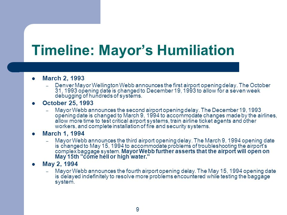 9 Timeline: Mayors Humiliation March 2, 1993 – Denver Mayor Wellington Webb announces the first airport opening delay.