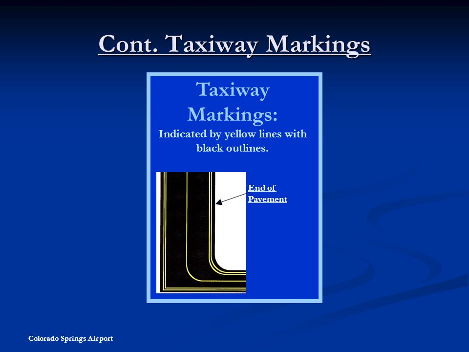 Colorado Springs Airport Cont. Taxiway Markings Taxiway Markings: Indicated by yellow lines with black outlines. End of Pavement