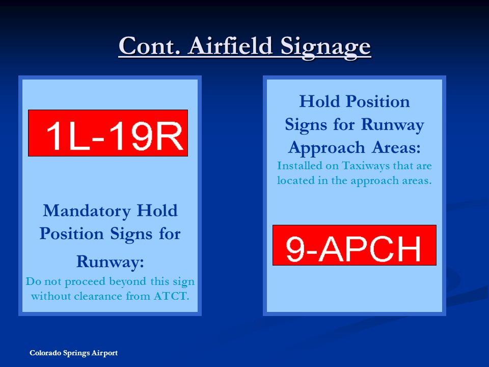 Colorado Springs Airport Cont. Airfield Signage Mandatory Hold Position Signs for Runway: Do not proceed beyond this sign without clearance from ATCT.