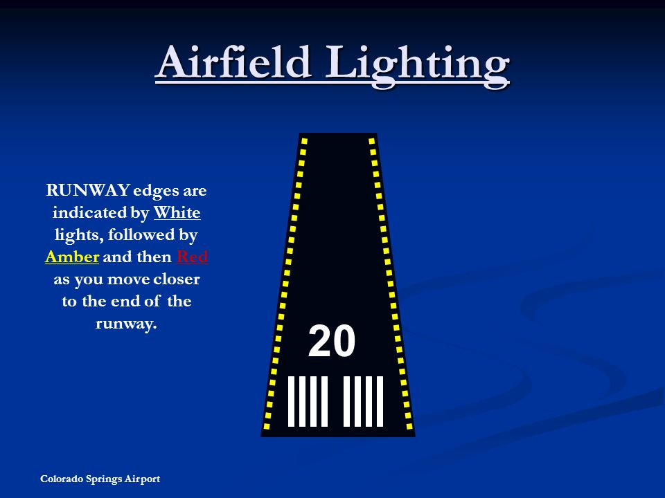 Colorado Springs Airport Airfield Lighting 20 RUNWAY edges are indicated by White lights, followed by Amber and then Red as you move closer to the end