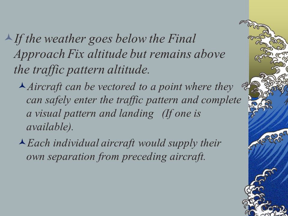 If the weather goes below the Final Approach Fix altitude but remains above the traffic pattern altitude.
