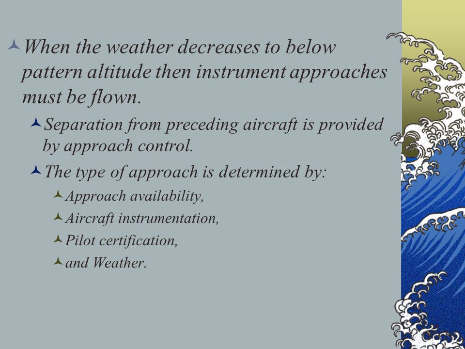 When the weather decreases to below pattern altitude then instrument approaches must be flown.