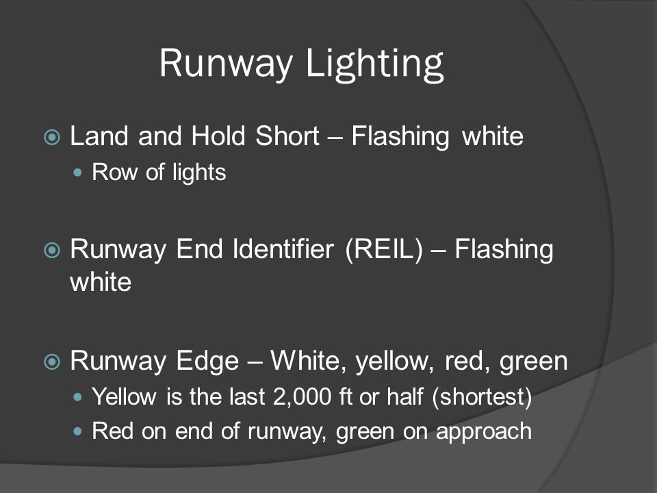 Runway Lighting Land and Hold Short – Flashing white Row of lights Runway End Identifier (REIL) – Flashing white Runway Edge – White, yellow, red, gre