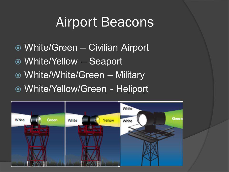 Airport Beacons White/Green – Civilian Airport White/Yellow – Seaport White/White/Green – Military White/Yellow/Green - Heliport