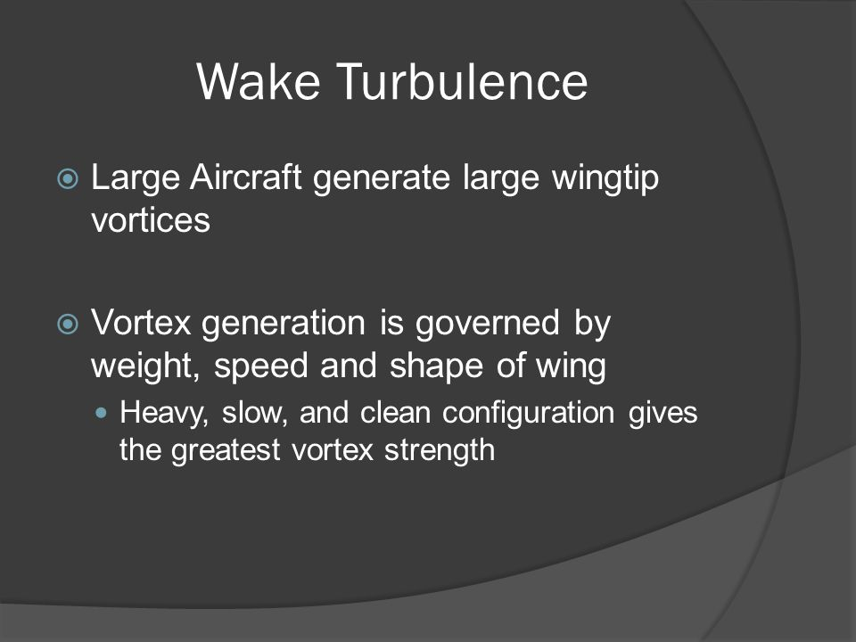 Wake Turbulence Large Aircraft generate large wingtip vortices Vortex generation is governed by weight, speed and shape of wing Heavy, slow, and clean