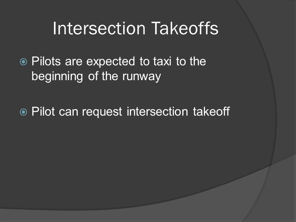 Intersection Takeoffs Pilots are expected to taxi to the beginning of the runway Pilot can request intersection takeoff