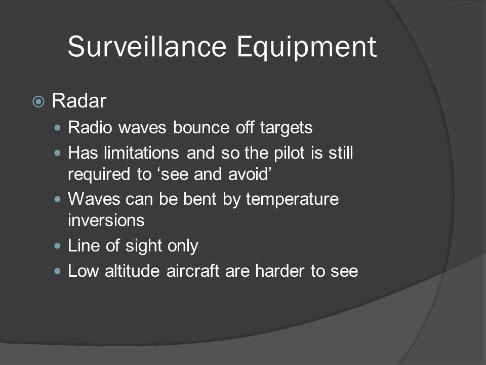 Surveillance Equipment Radar Radio waves bounce off targets Has limitations and so the pilot is still required to see and avoid Waves can be bent by t