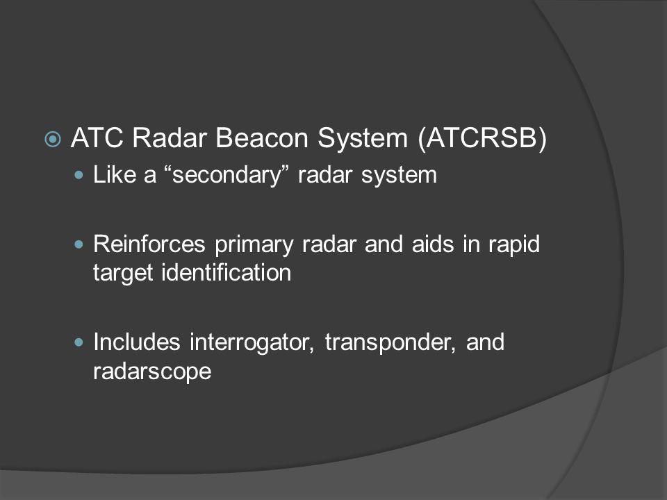 ATC Radar Beacon System (ATCRSB) Like a secondary radar system Reinforces primary radar and aids in rapid target identification Includes interrogator,