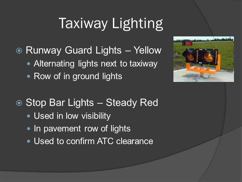 Taxiway Lighting Runway Guard Lights – Yellow Alternating lights next to taxiway Row of in ground lights Stop Bar Lights – Steady Red Used in low visi