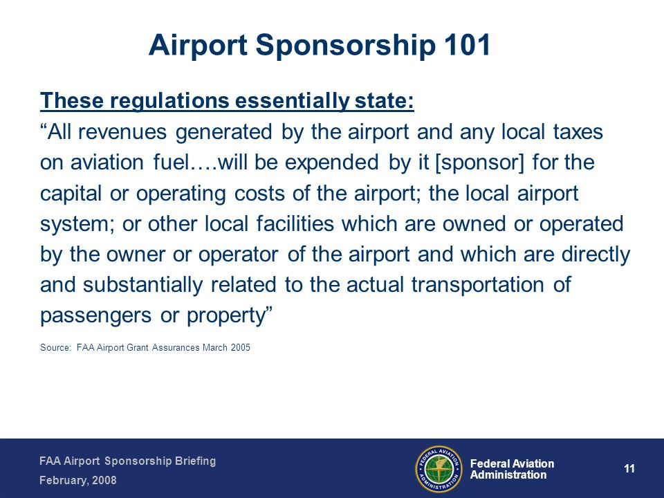 FAA Airport Sponsorship Briefing February, 2008 11 Federal Aviation Administration These regulations essentially state: All revenues generated by the airport and any local taxes on aviation fuel….will be expended by it [sponsor] for the capital or operating costs of the airport; the local airport system; or other local facilities which are owned or operated by the owner or operator of the airport and which are directly and substantially related to the actual transportation of passengers or property Source: FAA Airport Grant Assurances March 2005 Airport Sponsorship 101