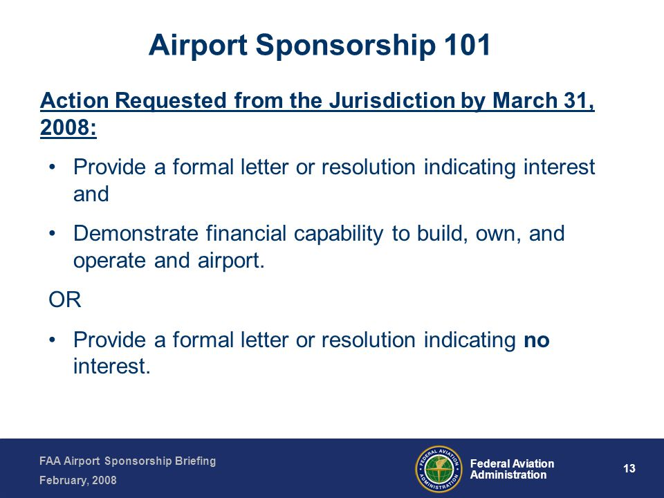 FAA Airport Sponsorship Briefing February, 2008 13 Federal Aviation Administration Action Requested from the Jurisdiction by March 31, 2008: Provide a