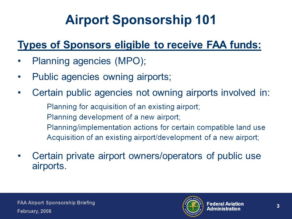 FAA Airport Sponsorship Briefing February, 2008 3 Federal Aviation Administration Types of Sponsors eligible to receive FAA funds: Planning agencies (MPO); Public agencies owning airports; Certain public agencies not owning airports involved in: Planning for acquisition of an existing airport; Planning development of a new airport; Planning/implementation actions for certain compatible land use Acquisition of an existing airport/development of a new airport; Certain private airport owners/operators of public use airports.