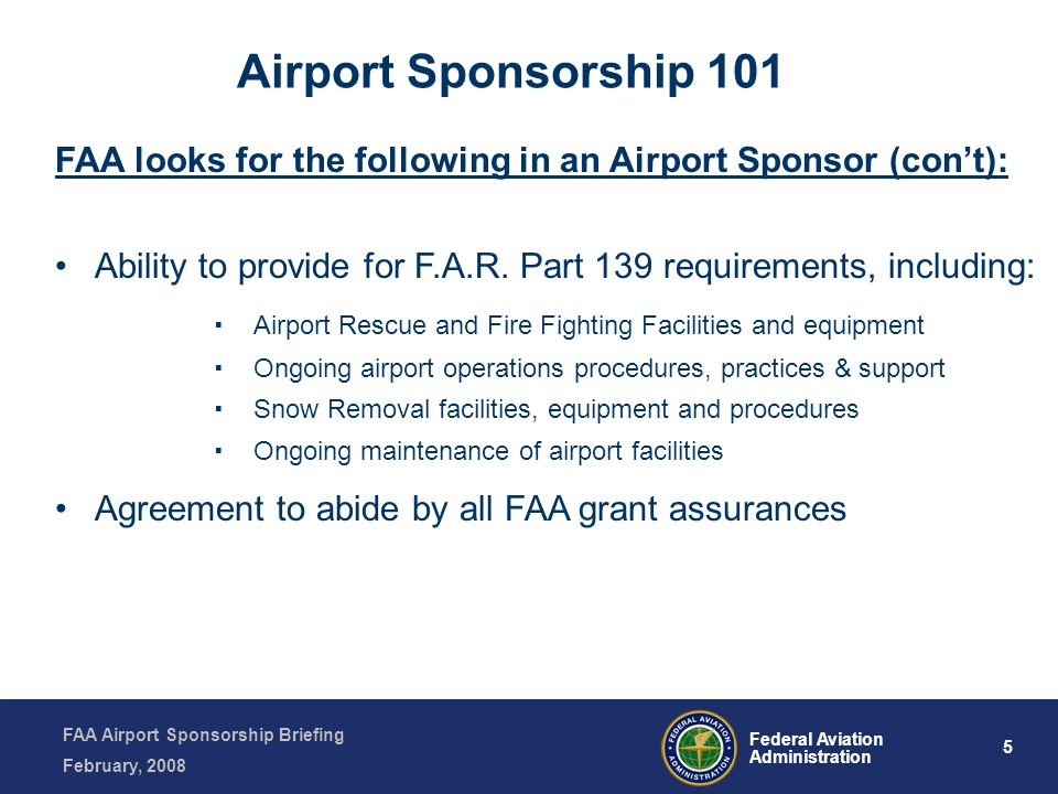 FAA Airport Sponsorship Briefing February, 2008 5 Federal Aviation Administration FAA looks for the following in an Airport Sponsor (cont): Ability to provide for F.A.R.