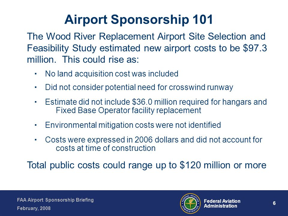 FAA Airport Sponsorship Briefing February, 2008 6 Federal Aviation Administration The Wood River Replacement Airport Site Selection and Feasibility Study estimated new airport costs to be $97.3 million.