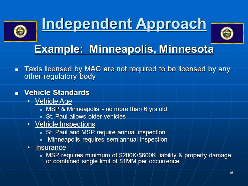 16 Independent Approach Example: Minneapolis, Minnesota Taxis licensed by MAC are not required to be licensed by any other regulatory body Taxis licen