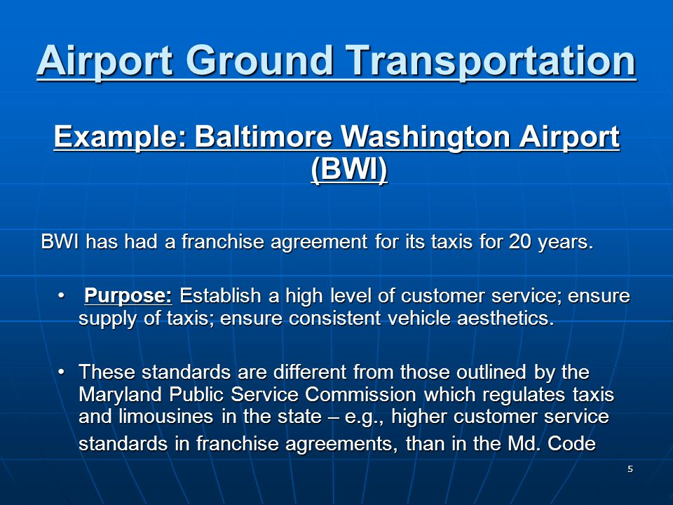 5 Airport Ground Transportation Example: Baltimore Washington Airport (BWI) BWI has had a franchise agreement for its taxis for 20 years. BWI has had