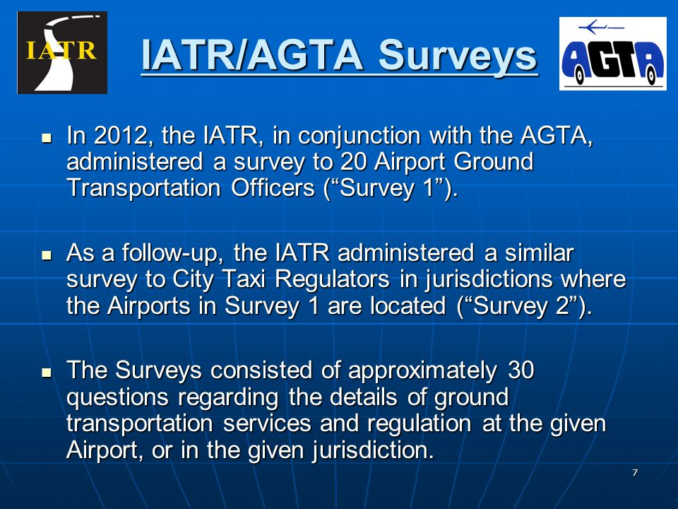 7 IATR/AGTA Surveys In 2012, the IATR, in conjunction with the AGTA, administered a survey to 20 Airport Ground Transportation Officers (Survey 1). In