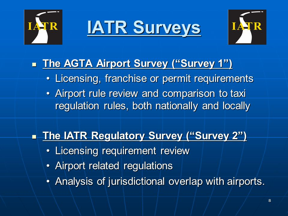 8 IATR Surveys The AGTA Airport Survey (Survey 1) The AGTA Airport Survey (Survey 1) Licensing, franchise or permit requirementsLicensing, franchise or permit requirements Airport rule review and comparison to taxi regulation rules, both nationally and locallyAirport rule review and comparison to taxi regulation rules, both nationally and locally The IATR Regulatory Survey (Survey 2) The IATR Regulatory Survey (Survey 2) Licensing requirement reviewLicensing requirement review Airport related regulationsAirport related regulations Analysis of jurisdictional overlap with airports.Analysis of jurisdictional overlap with airports.