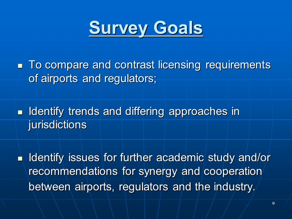 9 Survey Goals To compare and contrast licensing requirements of airports and regulators; To compare and contrast licensing requirements of airports and regulators; Identify trends and differing approaches in jurisdictions Identify trends and differing approaches in jurisdictions Identify issues for further academic study and/or recommendations for synergy and cooperation between airports, regulators and the industry.