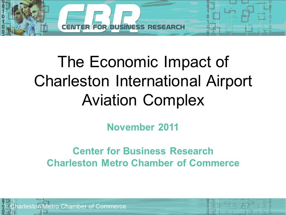 Charleston Metro Chamber of Commerce The Economic Impact of Charleston International Airport Aviation Complex November 2011 Center for Business Research Charleston Metro Chamber of Commerce