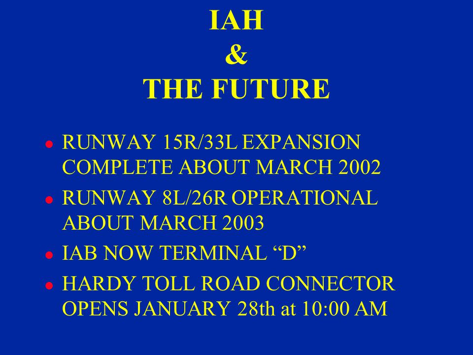 IAH & THE FUTURE l RUNWAY 15R/33L EXPANSION COMPLETE ABOUT MARCH 2002 l RUNWAY 8L/26R OPERATIONAL ABOUT MARCH 2003 l IAB NOW TERMINAL D l HARDY TOLL ROAD CONNECTOR OPENS JANUARY 28th at 10:00 AM