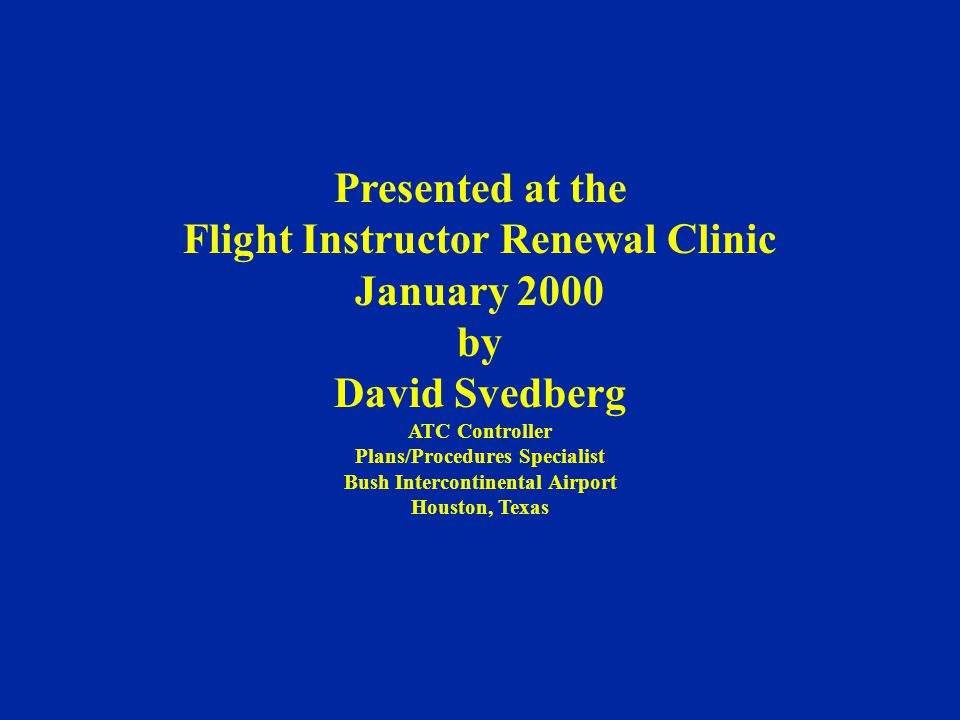 Presented at the Flight Instructor Renewal Clinic January 2000 by David Svedberg ATC Controller Plans/Procedures Specialist Bush Intercontinental Airport Houston, Texas