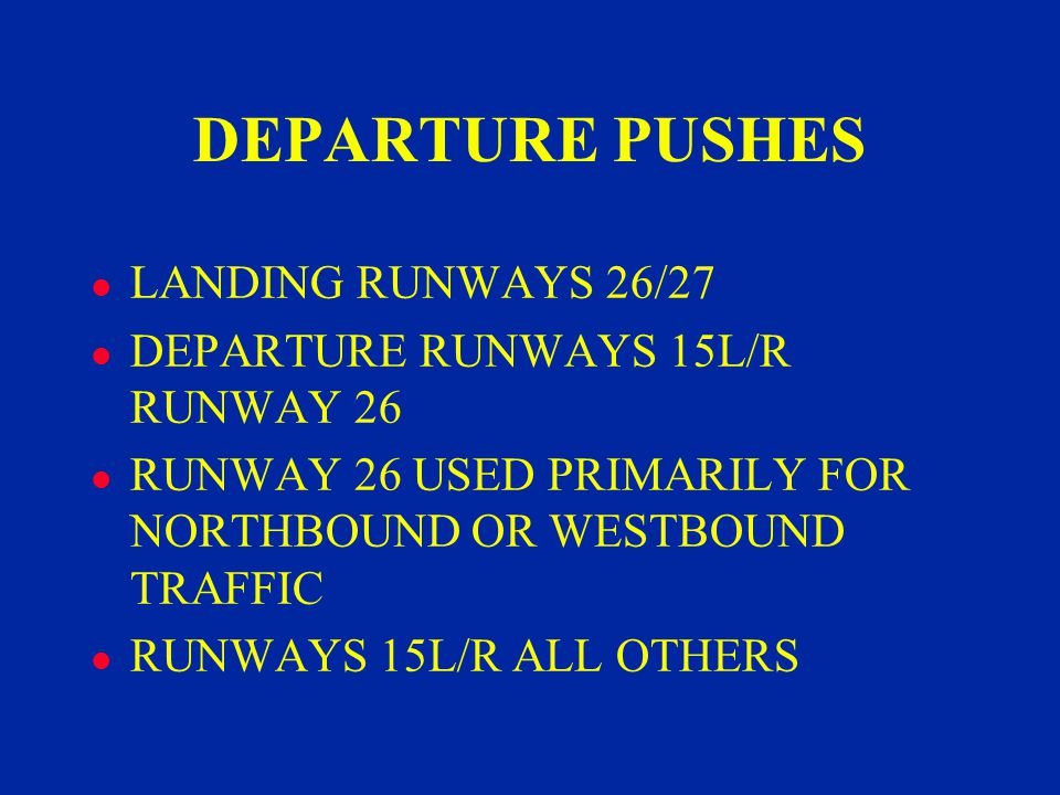 DEPARTURE PUSHES l LANDING RUNWAYS 26/27 l DEPARTURE RUNWAYS 15L/R RUNWAY 26 l RUNWAY 26 USED PRIMARILY FOR NORTHBOUND OR WESTBOUND TRAFFIC l RUNWAYS 15L/R ALL OTHERS