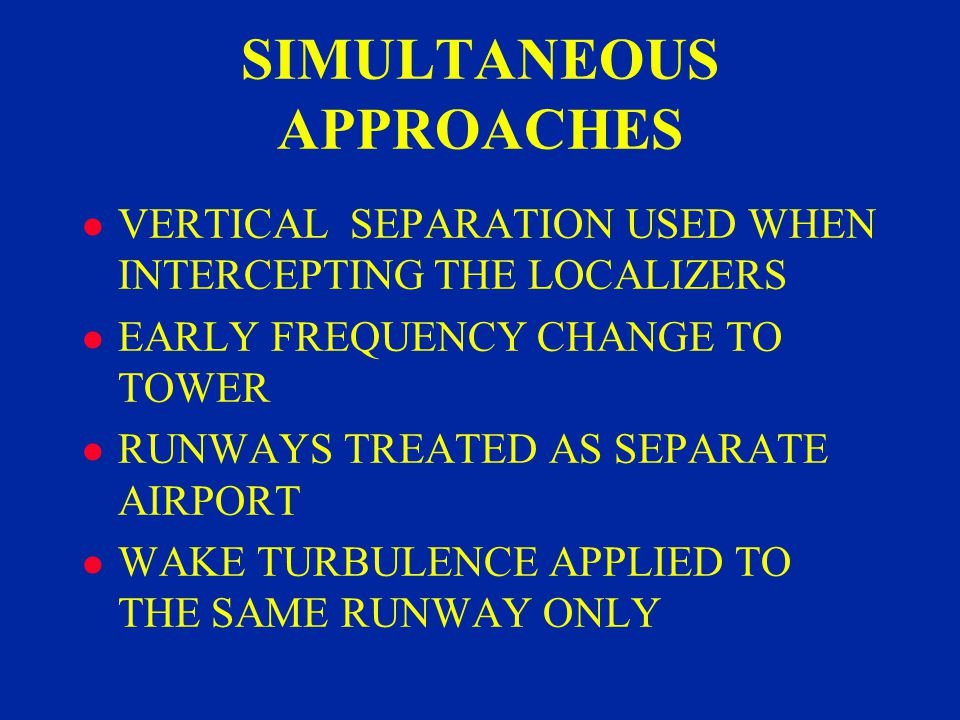 SIMULTANEOUS APPROACHES l VERTICAL SEPARATION USED WHEN INTERCEPTING THE LOCALIZERS l EARLY FREQUENCY CHANGE TO TOWER l RUNWAYS TREATED AS SEPARATE AIRPORT l WAKE TURBULENCE APPLIED TO THE SAME RUNWAY ONLY