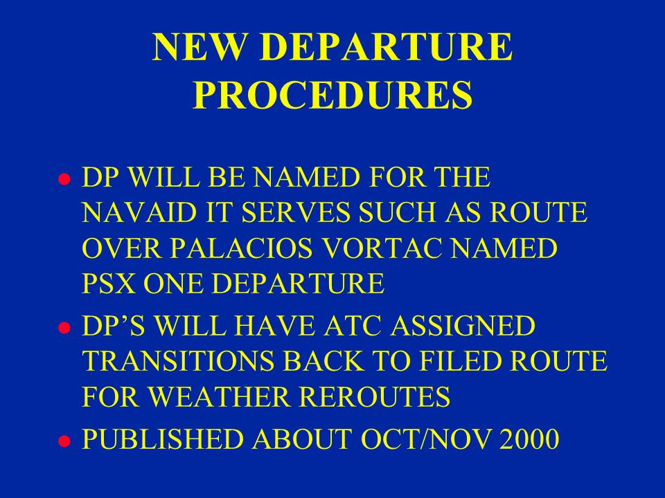 NEW DEPARTURE PROCEDURES l DP WILL BE NAMED FOR THE NAVAID IT SERVES SUCH AS ROUTE OVER PALACIOS VORTAC NAMED PSX ONE DEPARTURE l DPS WILL HAVE ATC ASSIGNED TRANSITIONS BACK TO FILED ROUTE FOR WEATHER REROUTES l PUBLISHED ABOUT OCT/NOV 2000