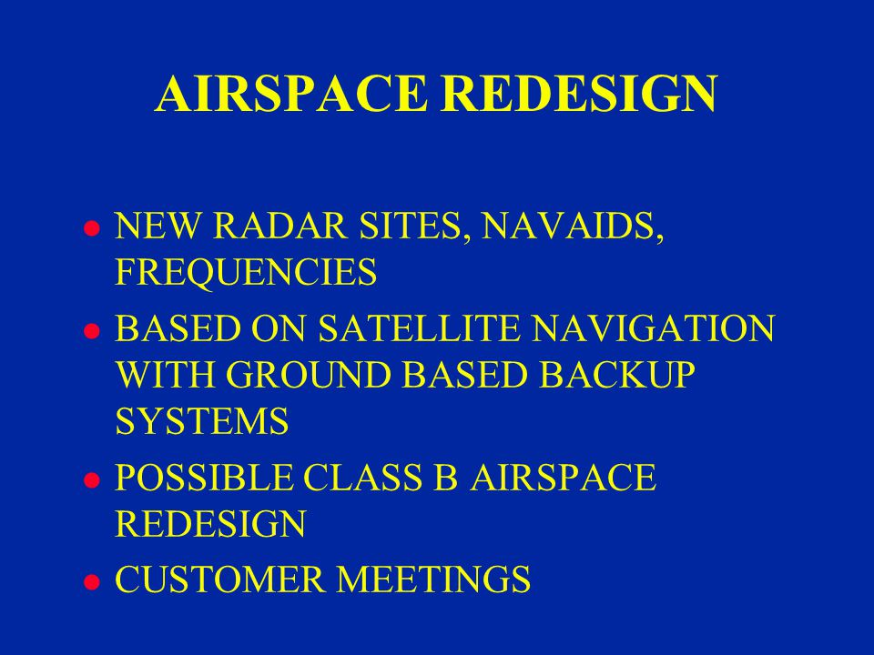 AIRSPACE REDESIGN l NEW RADAR SITES, NAVAIDS, FREQUENCIES l BASED ON SATELLITE NAVIGATION WITH GROUND BASED BACKUP SYSTEMS l POSSIBLE CLASS B AIRSPACE REDESIGN l CUSTOMER MEETINGS