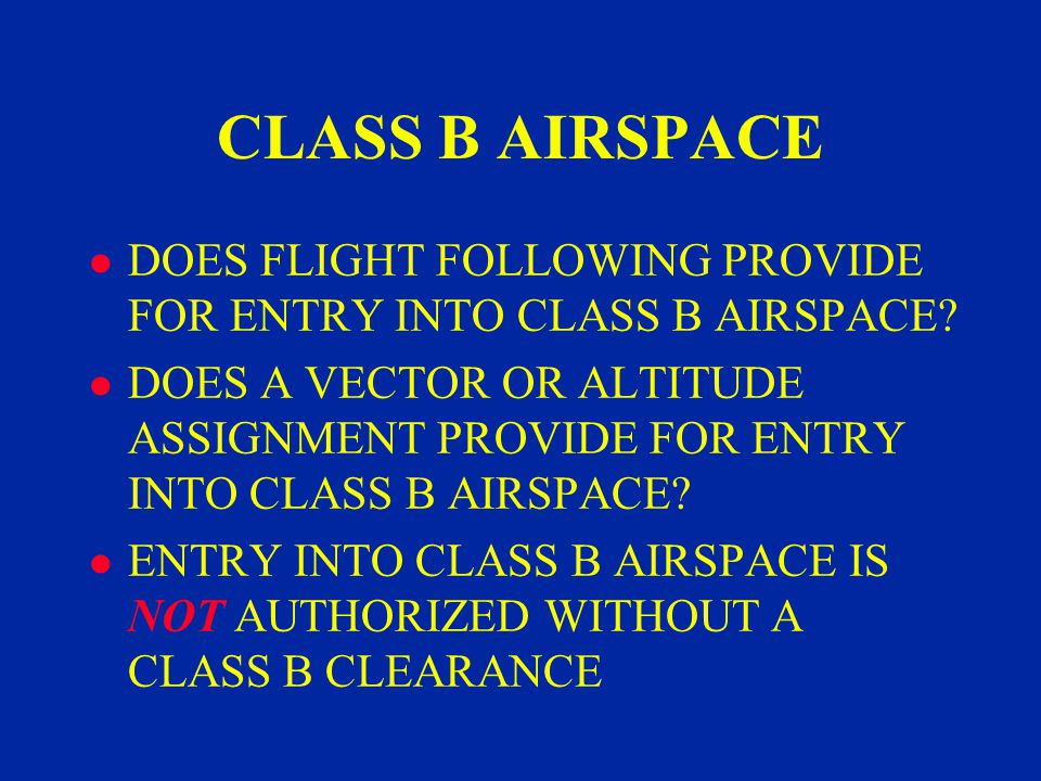 CLASS B AIRSPACE l DOES FLIGHT FOLLOWING PROVIDE FOR ENTRY INTO CLASS B AIRSPACE.