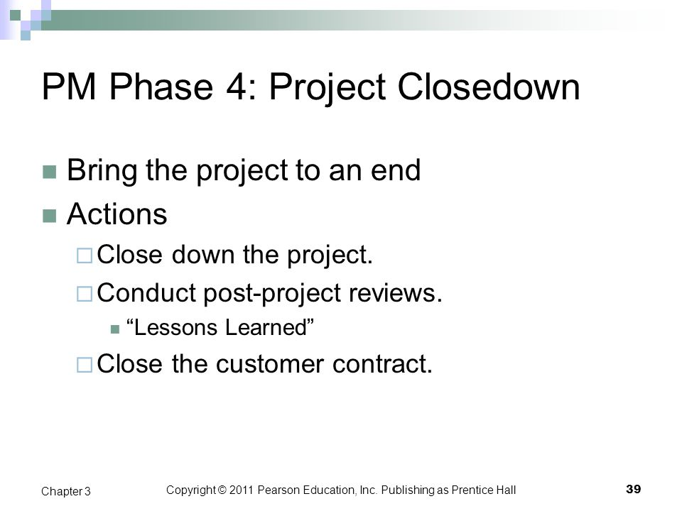 Copyright © 2011 Pearson Education, Inc. Publishing as Prentice Hall PM Phase 4: Project Closedown Bring the project to an end Actions Close down the