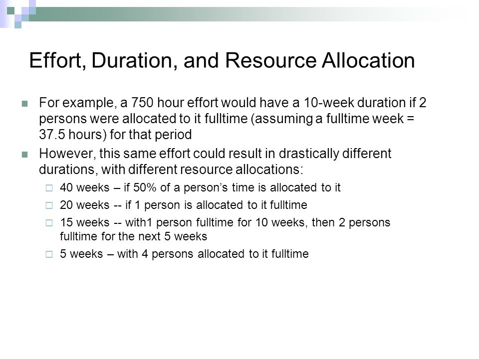 Effort, Duration, and Resource Allocation For example, a 750 hour effort would have a 10-week duration if 2 persons were allocated to it fulltime (ass