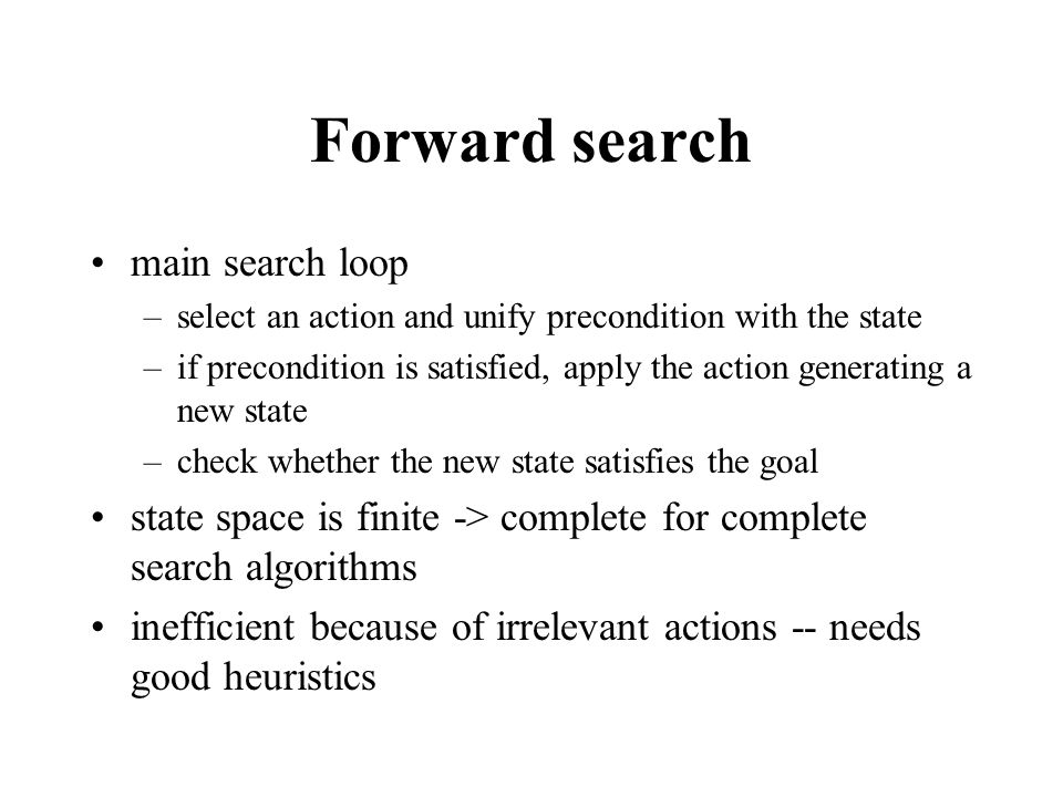Forward search main search loop –select an action and unify precondition with the state –if precondition is satisfied, apply the action generating a n