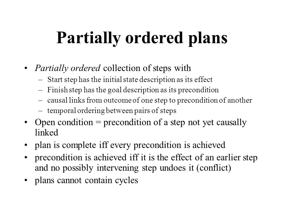 Partially ordered plans Partially ordered collection of steps with –Start step has the initial state description as its effect –Finish step has the go