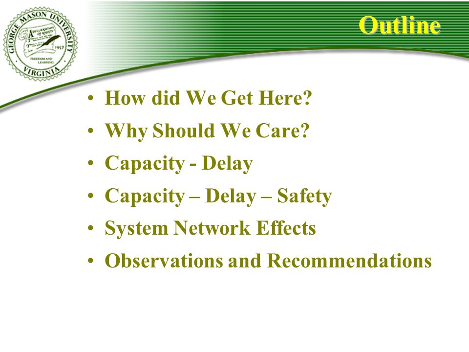 Outline How did We Get Here? Why Should We Care? Capacity - Delay Capacity – Delay – Safety System Network Effects Observations and Recommendations