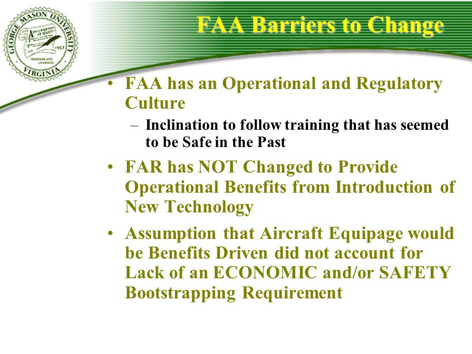FAA Barriers to Change FAA has an Operational and Regulatory Culture –Inclination to follow training that has seemed to be Safe in the Past FAR has NO