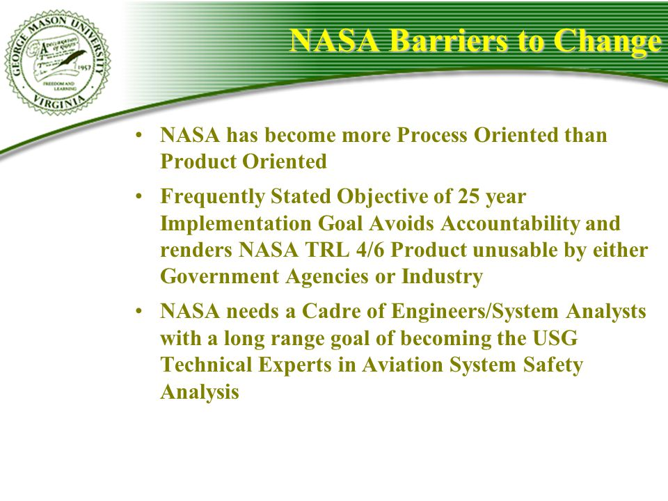 NASA Barriers to Change NASA has become more Process Oriented than Product Oriented Frequently Stated Objective of 25 year Implementation Goal Avoids