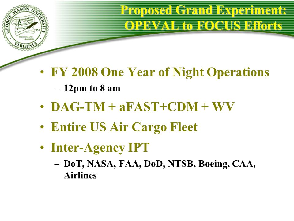 Proposed Grand Experiment: OPEVAL to FOCUS Efforts FY 2008 One Year of Night Operations –12pm to 8 am DAG-TM + aFAST+CDM + WV Entire US Air Cargo Flee