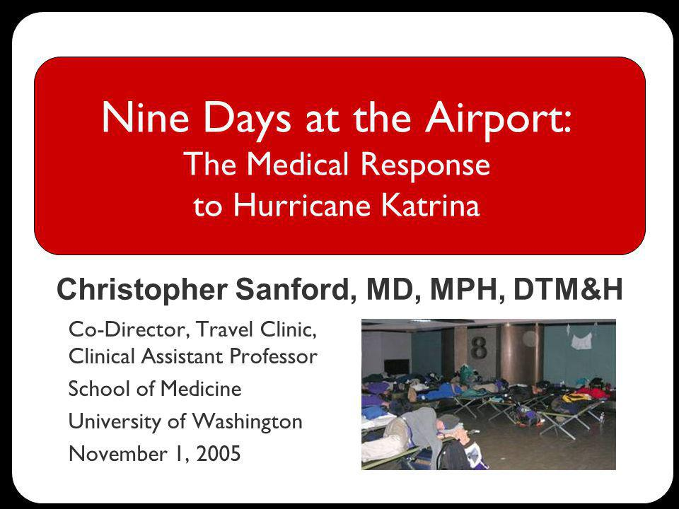 Nine Days at the Airport: The Medical Response to Hurricane Katrina Co-Director, Travel Clinic, Clinical Assistant Professor School of Medicine University of Washington November 1, 2005 Christopher Sanford, MD, MPH, DTM&H