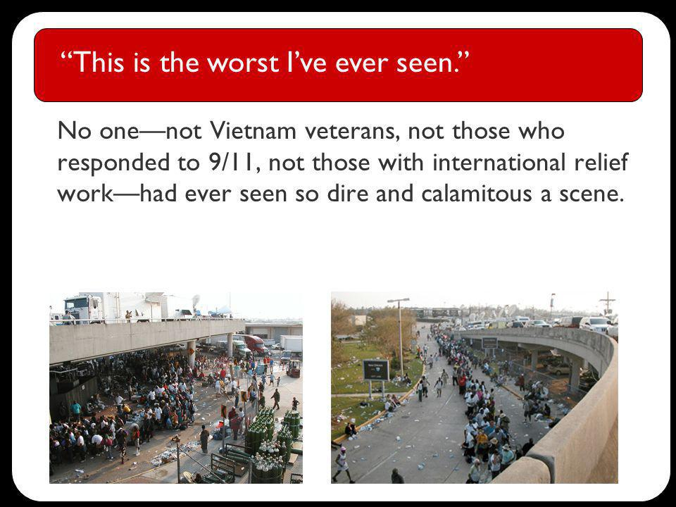 No onenot Vietnam veterans, not those who responded to 9/11, not those with international relief workhad ever seen so dire and calamitous a scene.