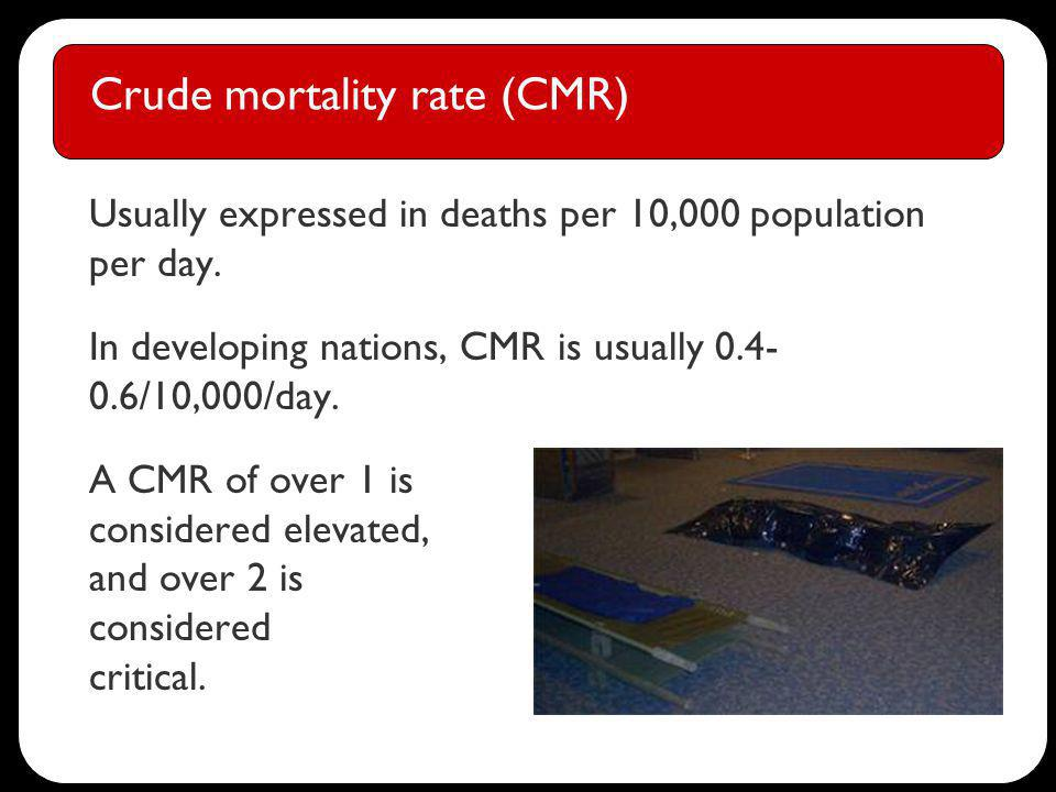 Crude mortality rate (CMR) Usually expressed in deaths per 10,000 population per day.