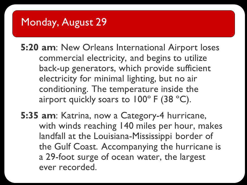 Monday, August 29 5:20 am: New Orleans International Airport loses commercial electricity, and begins to utilize back-up generators, which provide sufficient electricity for minimal lighting, but no air conditioning.