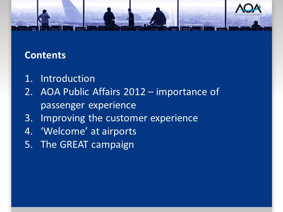 Contents 1.Introduction 2.AOA Public Affairs 2012 – importance of passenger experience 3.Improving the customer experience 4.Welcome at airports 5.The GREAT campaign