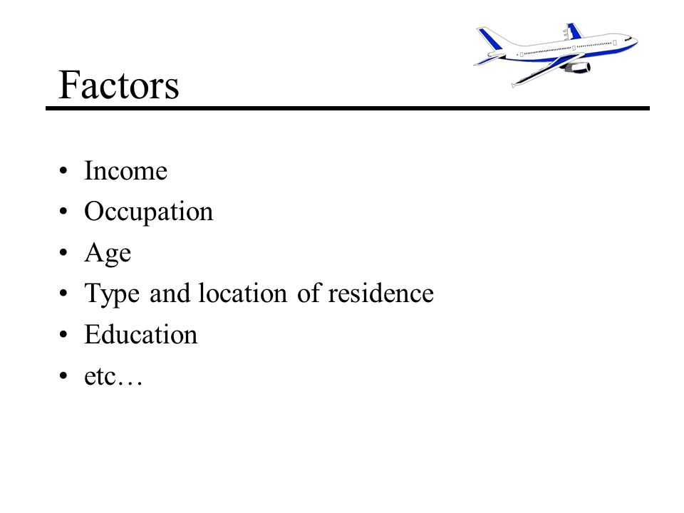 Factors Income Occupation Age Type and location of residence Education etc…