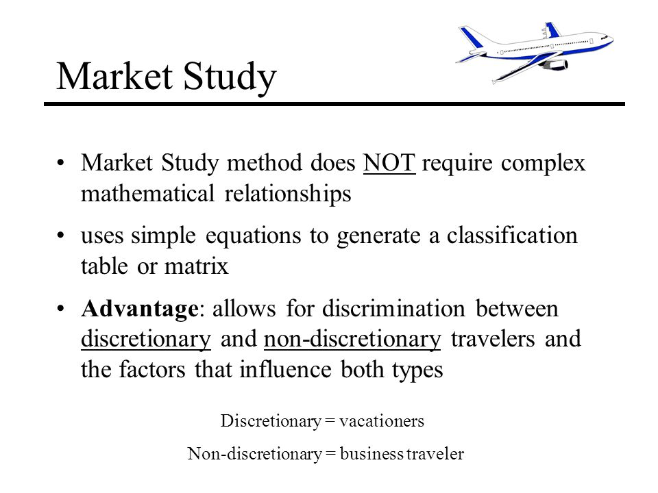 Market Study Market Study method does NOT require complex mathematical relationships uses simple equations to generate a classification table or matrix Advantage: allows for discrimination between discretionary and non-discretionary travelers and the factors that influence both types Non-discretionary = business traveler Discretionary = vacationers