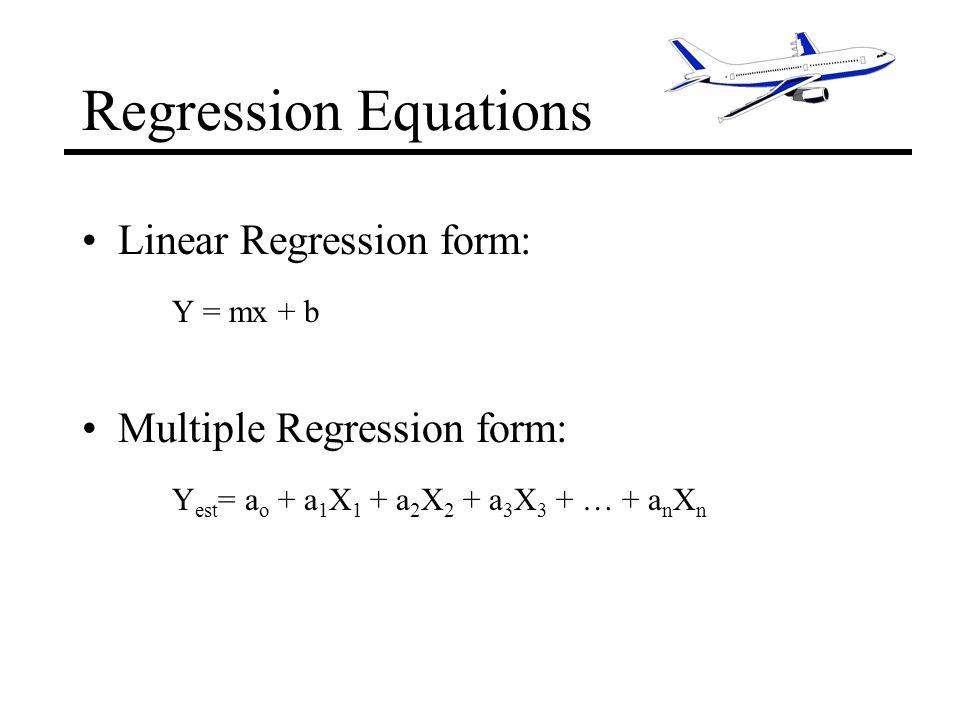 Regression Equations Linear Regression form: Y = mx + b Multiple Regression form: Y est = a o + a 1 X 1 + a 2 X 2 + a 3 X 3 + … + a n X n