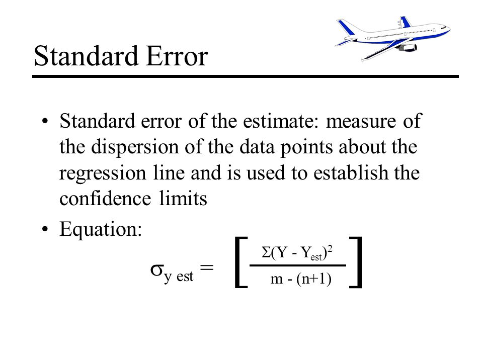Standard Error Standard error of the estimate: measure of the dispersion of the data points about the regression line and is used to establish the confidence limits Equation: (Y - Y est ) 2 m - (n+1) [] y est =