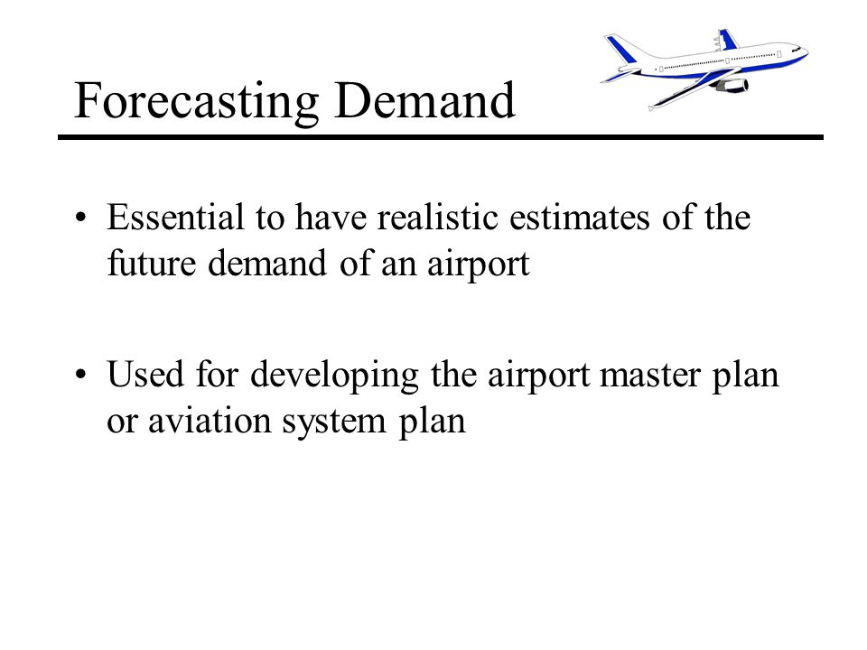 Forecasting Demand Essential to have realistic estimates of the future demand of an airport Used for developing the airport master plan or aviation system plan