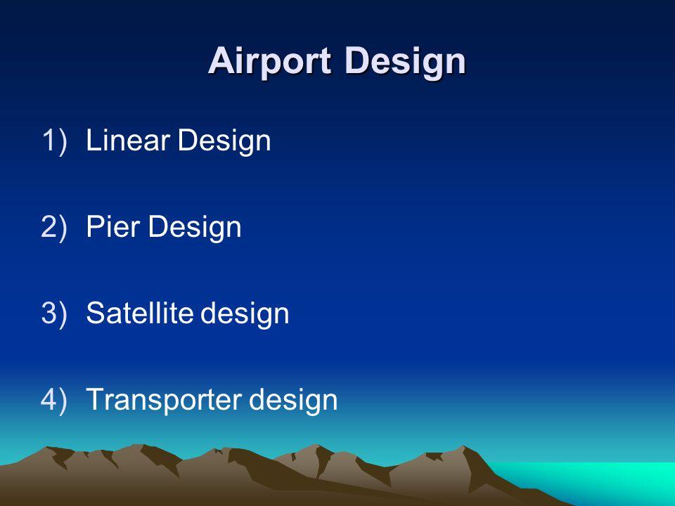Airport Design 1)Linear Design 2)Pier Design 3)Satellite design 4)Transporter design